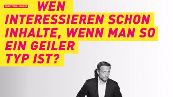 """Gefälschtes Wahlplakat mit Christian Lindner (FDP) mit der Aufschrift """"Wen interessieren schon Inhalte, wenn man so ein geiler Typ ist""""."""